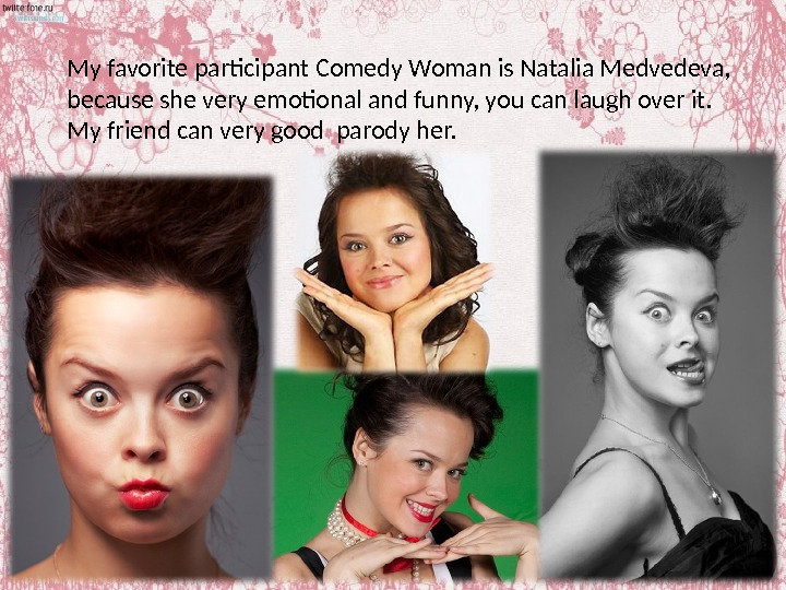 My favorite participant Comedy Woman is Natalia Medvedeva,  because she very emotional and funny, you