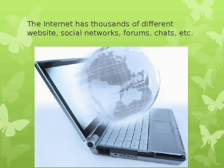 The Internet has thousands of different website, social networks, forums, chats, etc.