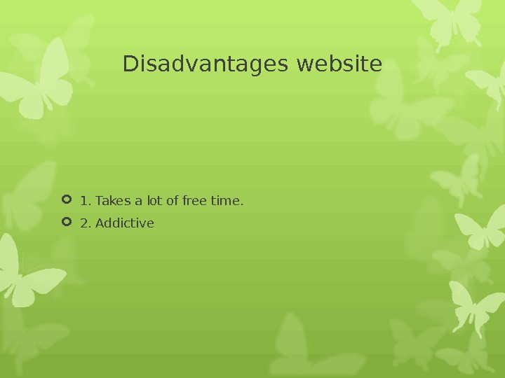 Disadvantages website 1. Takes a lot of free time.  2. Addictive
