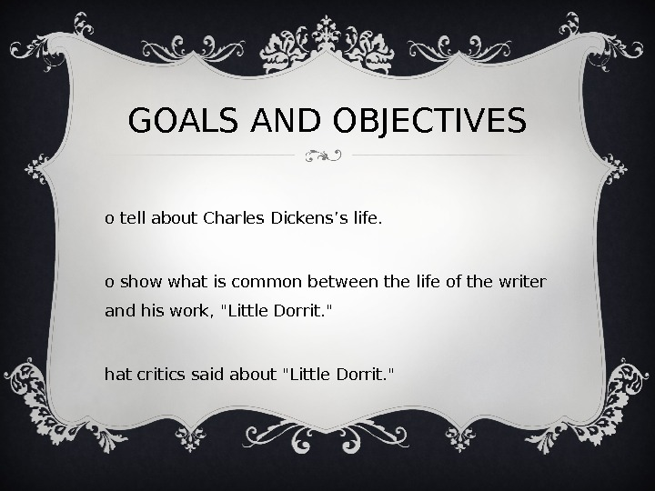 GOALS AND OBJECTIVES T o tell about Charles Dickens's life.  T o show what is