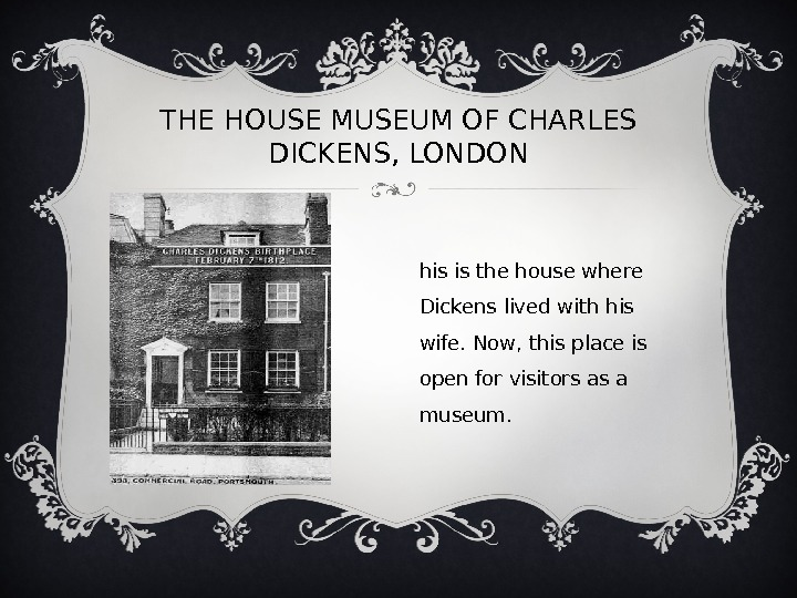 THE HOUSE MUSEUM OF CHARLES DICKENS, LONDON T his is the house where Dickens lived with