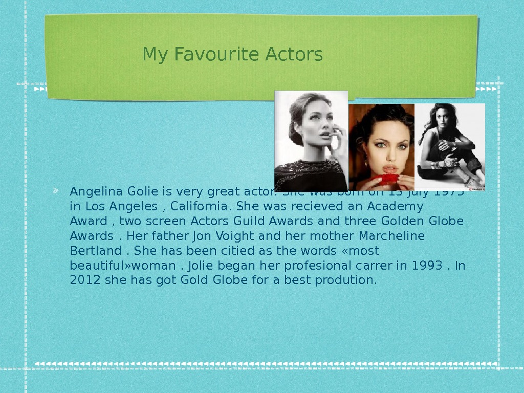 My Favourite Actors Angelina Golie is very great actor. She was born on 13 July 1975