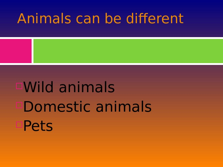 Animals can be different Wild animals Domestic animals Pets
