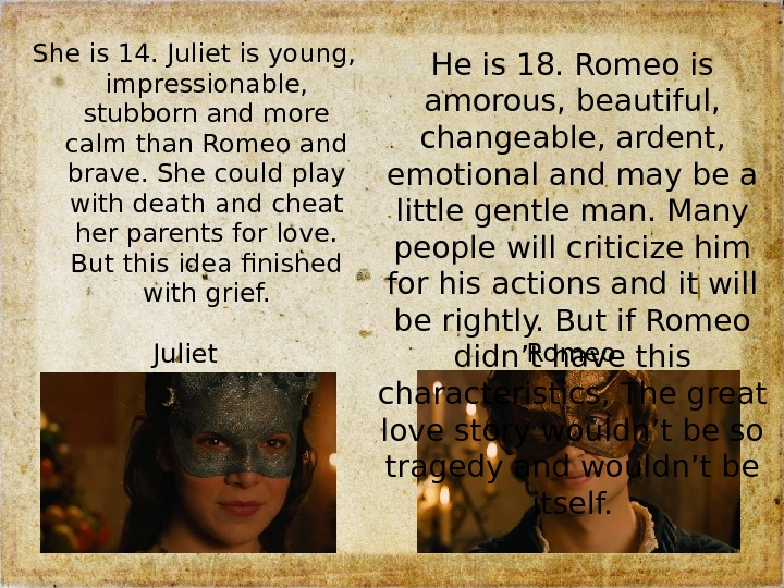 Juliet. She is 14. Juliet is young,  impressionable,  stubborn and more calm than Romeo