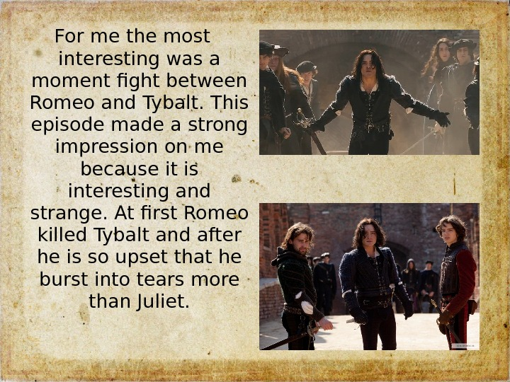 For me the most interesting was a moment fight between Romeo and Tybalt. This episode made