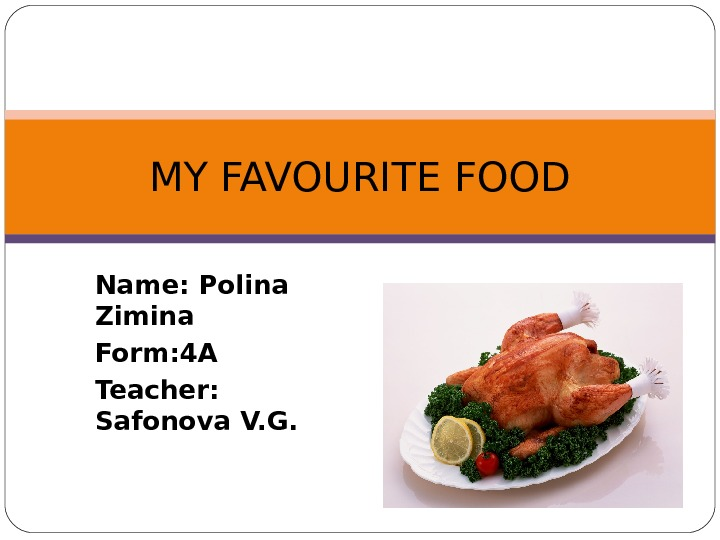 Name: Polina Zimina Form: 4 A Teacher:  Safonova V. G. MY FAVOURITE FOOD