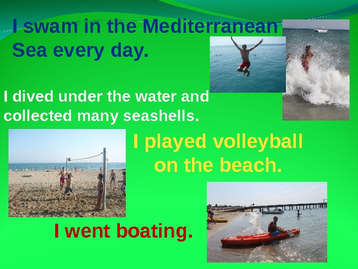 I swam in the Mediterranean Sea every day. I played volleyball on the beach. I went