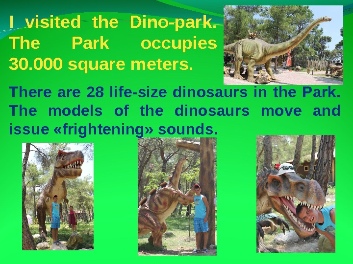 I visited the Dino-park.  The Park occupies 30. 000 square meters.  There are