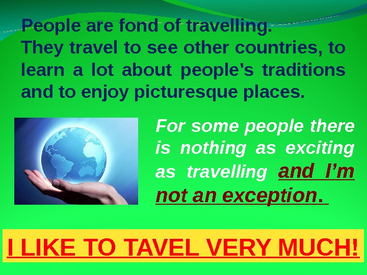 People are fond of travelling.  They travel to see other countries, to learn a