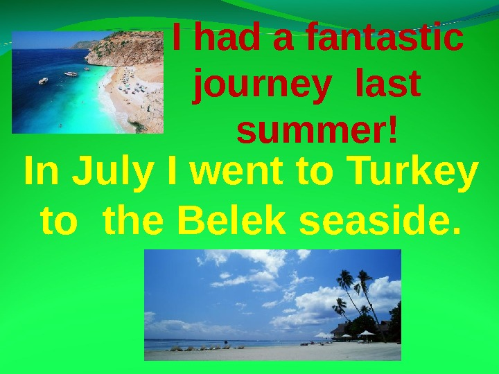 In July I went to Turkey to the Belek seaside. I had a fantastic journey
