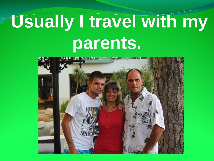 Usually I travel with my parents.