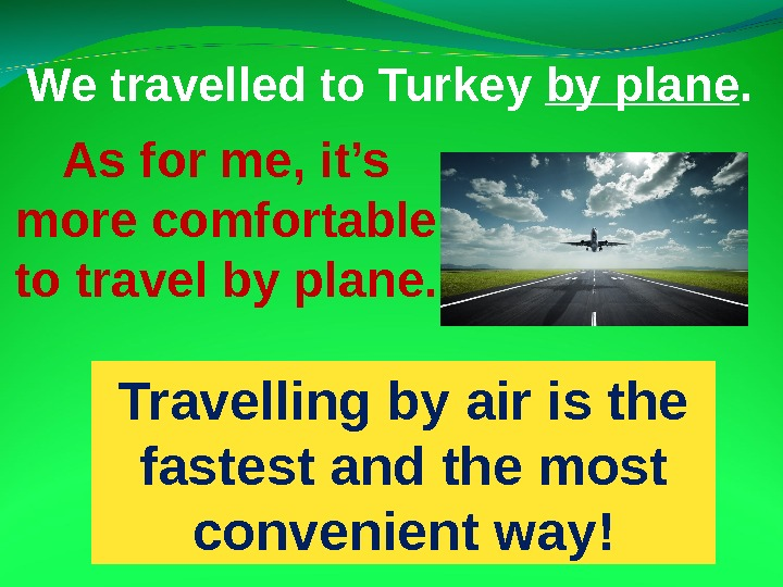 As for me, it's more comfortable to travel by plane. We travelled to Turkey by
