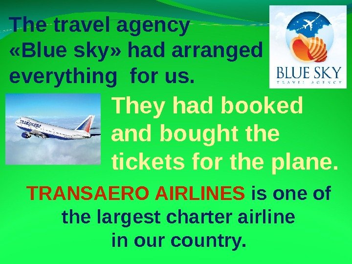 The travel agency  « Blue sky »  had arranged everything for us.