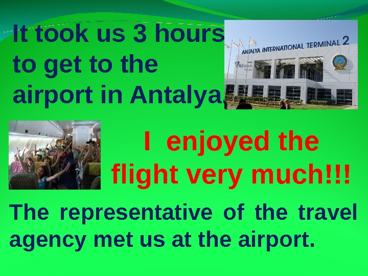 It took us 3 hours to get to the airport in  Antalya. I enjoyed