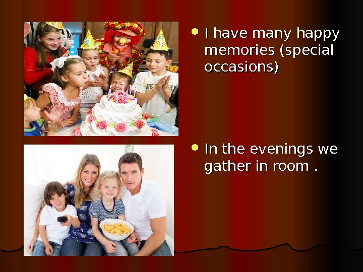 I have many happy memories (special occasions) In the evenings we gather in room.