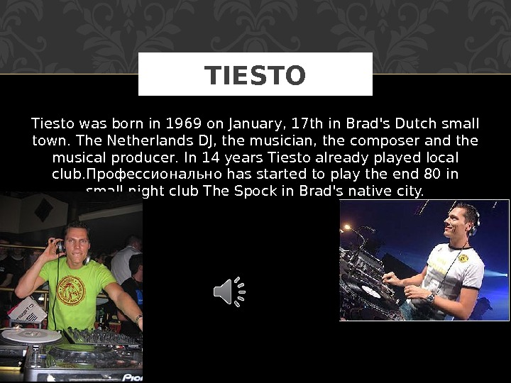 Тiesto was born in 1969 on January, 17 th in Brad's Dutch small town. The Netherlands