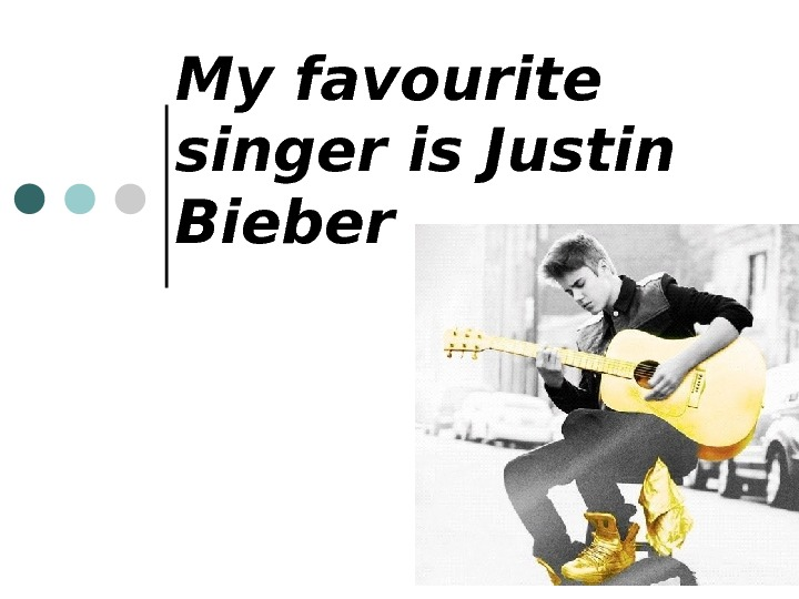 My favourite singer is Justin Bieber