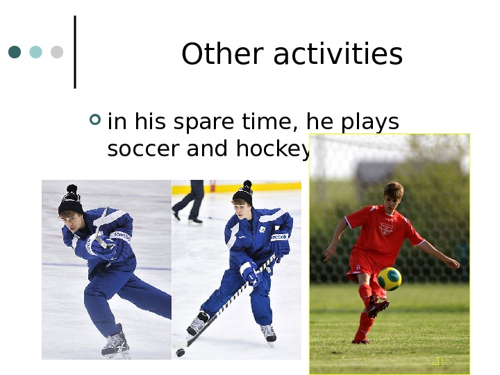 Other activities in his spare time, he plays soccer and hockey