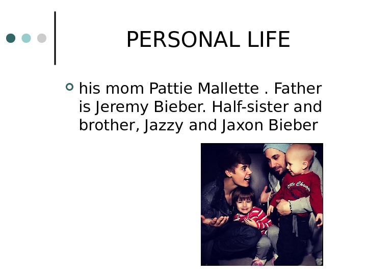 PERSONAL LIFE his mom Pattie Mallette. Father is Jeremy Bieber. Half-sister and brother,