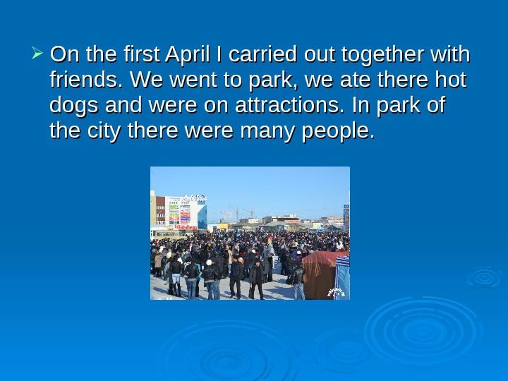 On the first April I carried out together with friends. We went to park, we