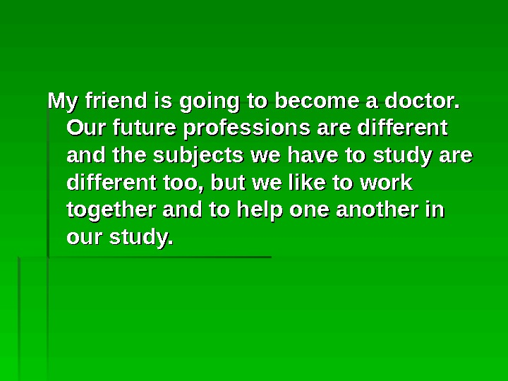 My friend is going to become a doctor.  Our future professions are different