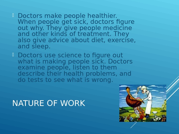 NATURE OF WORK Doctors make people healthier.  When people get sick, doctors figure out why.