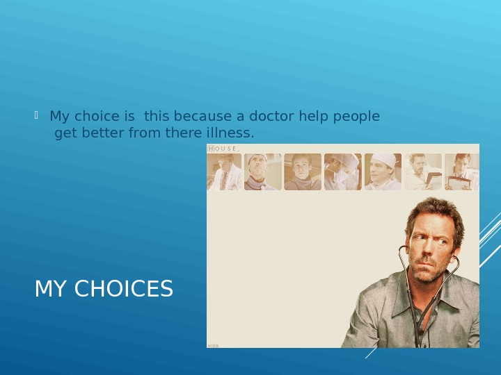 MY CHOICES My choice is this because a doctor help people  get better from there