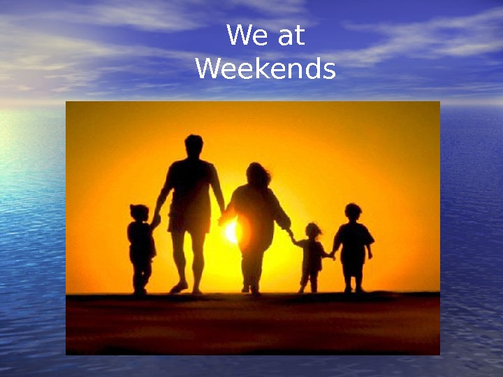 We at Weekend s