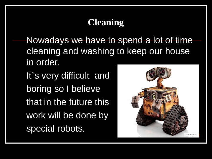 Cleaning  Nowadays we have to spend a lot of time cleaning and washing to keep