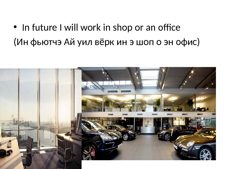 • In future I will work in shop or an office (Ин фьютчэ Ай уил