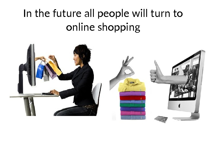 In the future all people will turn to online shopping