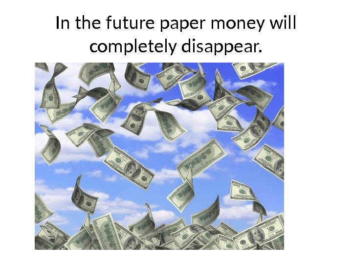In the future paper money will completely disappear.