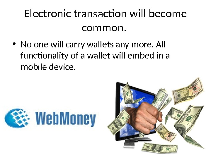 Electronic transaction will become common.  • No one will carry wallets any more. All functionality