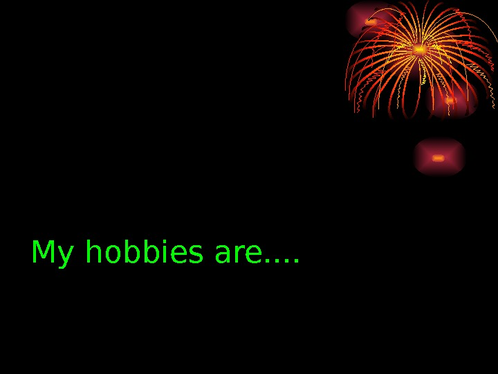 My hobbies are. .