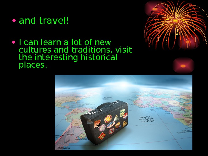 • and travel! • I can learn a lot of new cultures and traditions, visit