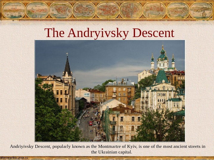 The Andryivsky Descent Andriyivsky Descent, popularly known as the Montmartre of Kyiv, is one of the