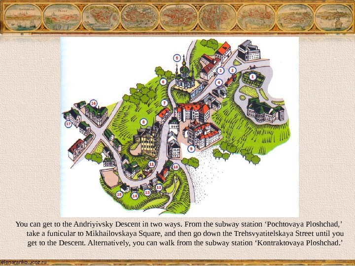 You can get to the Andriyivsky Descent in two ways. From the subway station 'Pochtovaya Ploshchad,