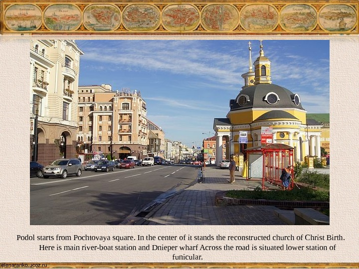 Podol starts from Pochtovaya square. In the center of it stands the reconstructed church of Christ