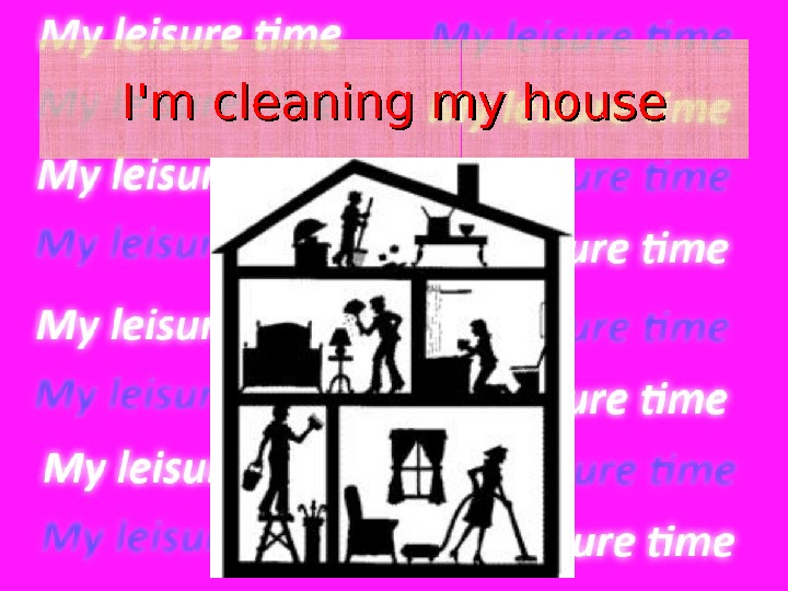 I'm cleaning  my house