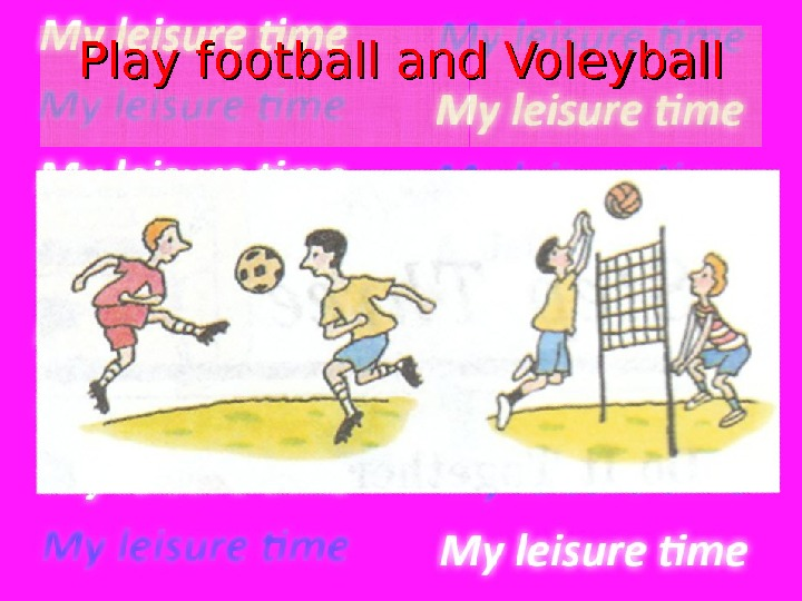 Play football and Voleyball