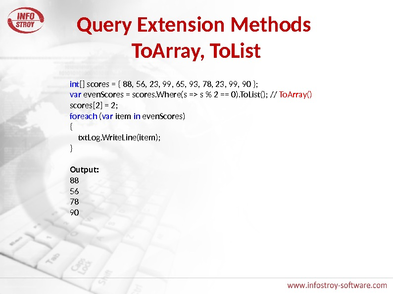 Query Extension Methods To. Array, To. List int [] scores = { 88, 56, 23, 99,