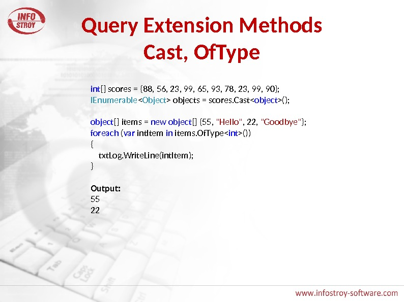 Query Extension Methods Cast, Of. Type int [] scores = {88, 56, 23, 99, 65, 93,