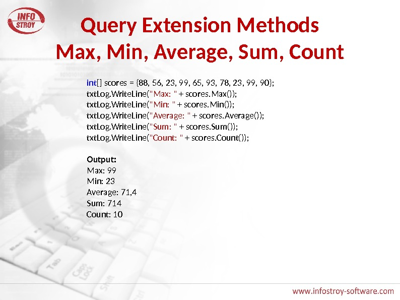 Query Extension Methods Max, Min, Average, Sum, Count int [] scores = {88, 56, 23, 99,