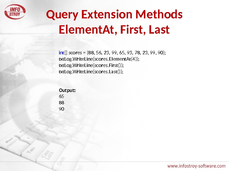 Query Extension Methods Element. At, First, Last int [] scores = {88, 56, 23, 99, 65,