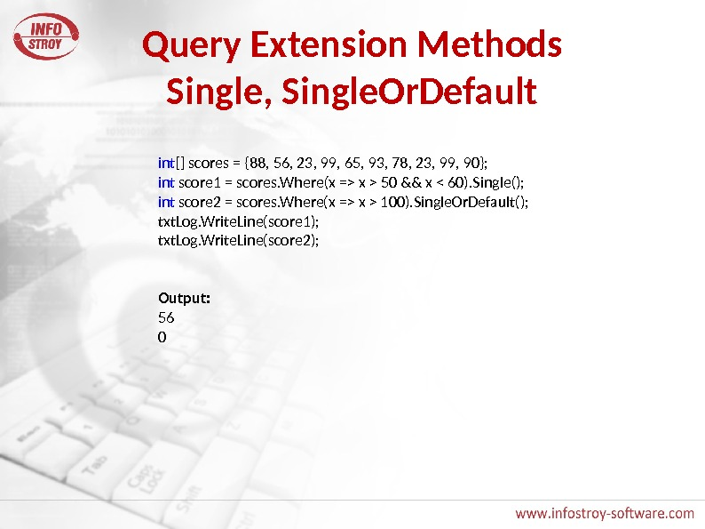 Query Extension Methods Single, Single. Or. Default int [] scores = {88, 56, 23, 99, 65,