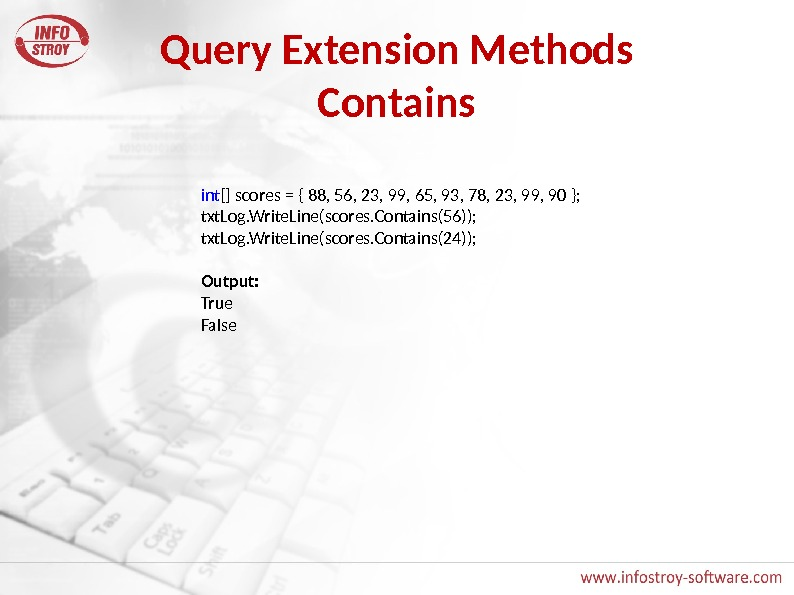 Query Extension Methods Contains int [] scores = { 88, 56, 23, 99, 65, 93, 78,