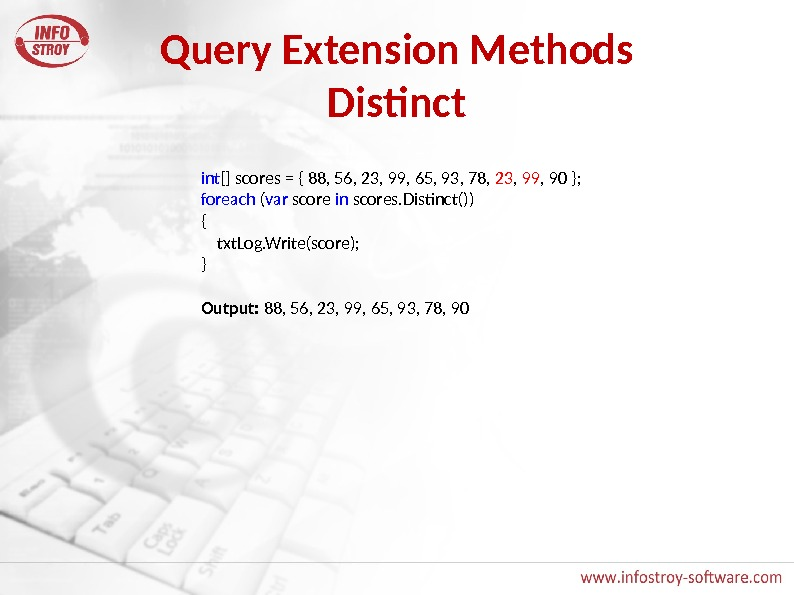 Query Extension Methods Distinct int [] scores = { 88, 56, 23, 99, 65, 93, 78,