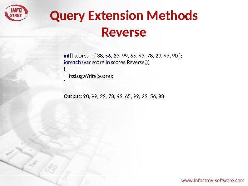 Query Extension Methods Reverse int [] scores = { 88, 56, 23, 99, 65, 93, 78,