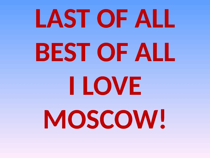 LAST OF ALL BEST OF ALL I LOVE MOSCOW!
