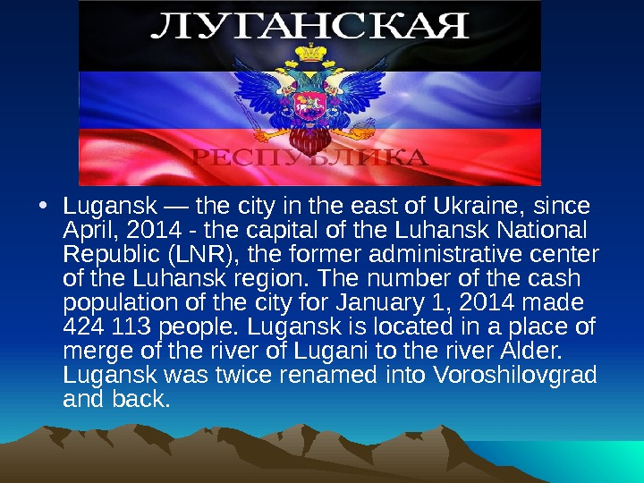 • Lugansk — the city in the east of Ukraine, since April, 2014 -